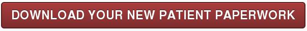 DOWNLOAD YOUR NEW PATIENT PAPERWORK